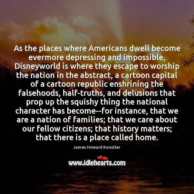 As the places where Americans dwell become evermore depressing and impossible, Disneyworld James Howard Kunstler Picture Quote