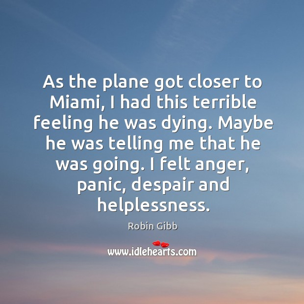 As the plane got closer to miami, I had this terrible feeling he was dying. Robin Gibb Picture Quote