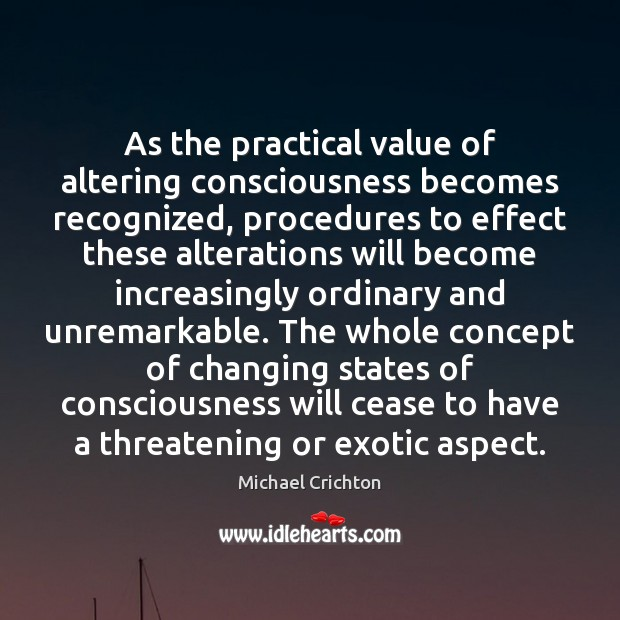 As the practical value of altering consciousness becomes recognized, procedures to effect Michael Crichton Picture Quote