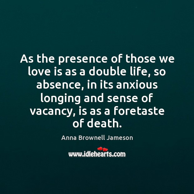 Image, As the presence of those we love is as a double life,