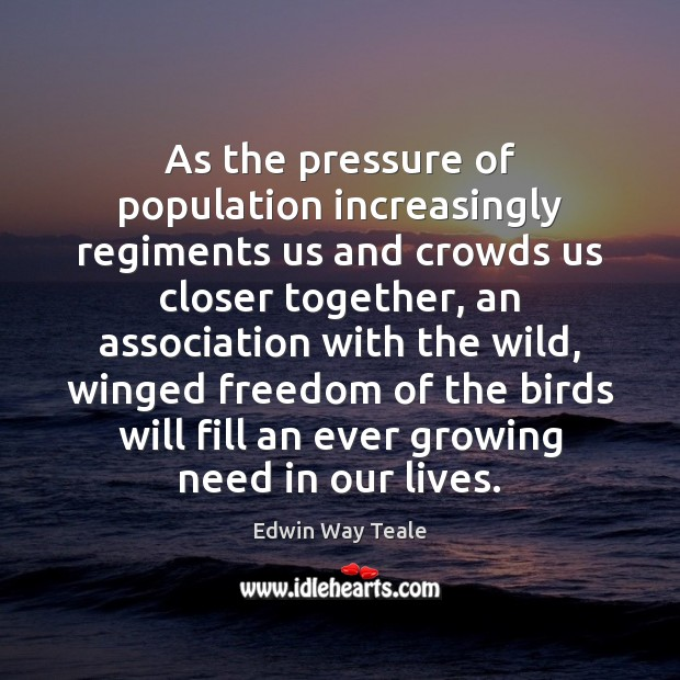 As the pressure of population increasingly regiments us and crowds us closer Edwin Way Teale Picture Quote