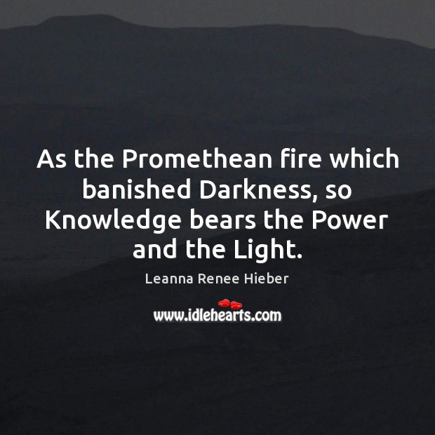 As the Promethean fire which banished Darkness, so Knowledge bears the Power Leanna Renee Hieber Picture Quote