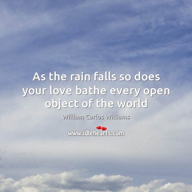 As the rain falls so does your love bathe every open object of the world William Carlos Williams Picture Quote