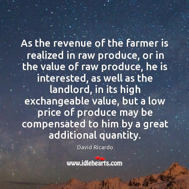 As the revenue of the farmer is realized in raw produce David Ricardo Picture Quote