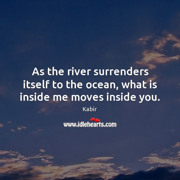 As the river surrenders itself to the ocean, what is inside me moves inside you. Image