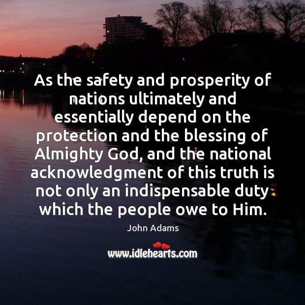 As the safety and prosperity of nations ultimately and essentially depend on John Adams Picture Quote
