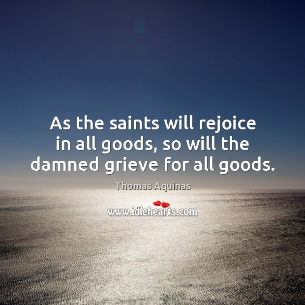 Image about As the saints will rejoice in all goods, so will the damned grieve for all goods.