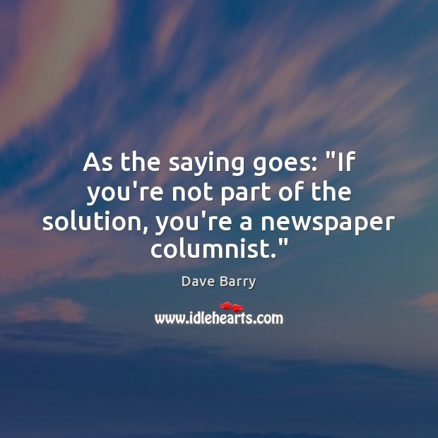 "As the saying goes: ""If you're not part of the solution, you're a newspaper columnist."" Image"