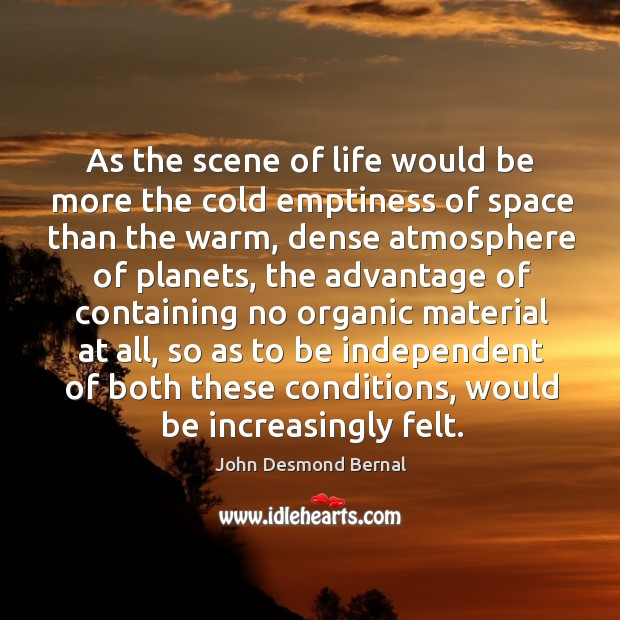 As the scene of life would be more the cold emptiness of space than the warm John Desmond Bernal Picture Quote