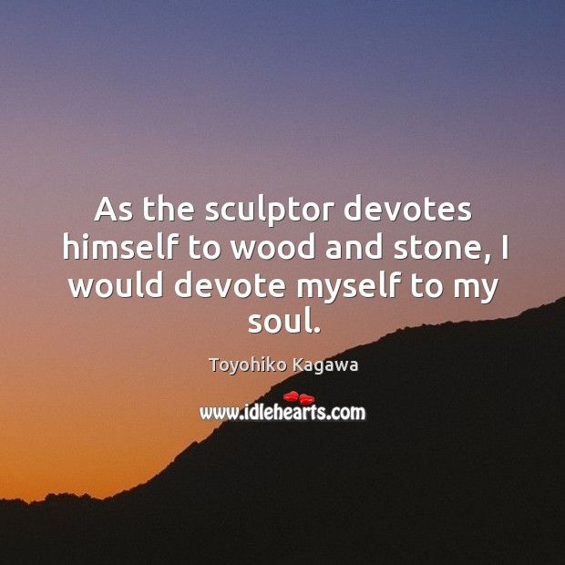 As the sculptor devotes himself to wood and stone, I would devote myself to my soul. Image
