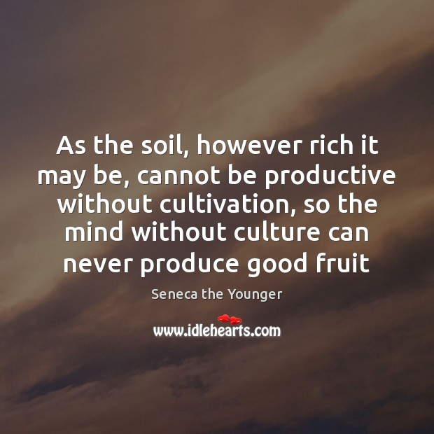 As the soil, however rich it may be, cannot be productive without Image