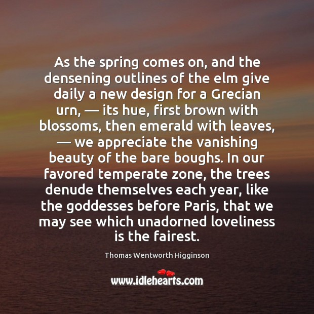 As the spring comes on, and the densening outlines of the elm Thomas Wentworth Higginson Picture Quote