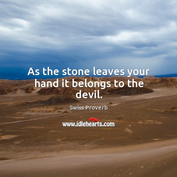 As the stone leaves your hand it belongs to the devil. Swiss Proverbs Image
