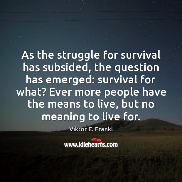 As the struggle for survival has subsided, the question has emerged: survival Viktor E. Frankl Picture Quote