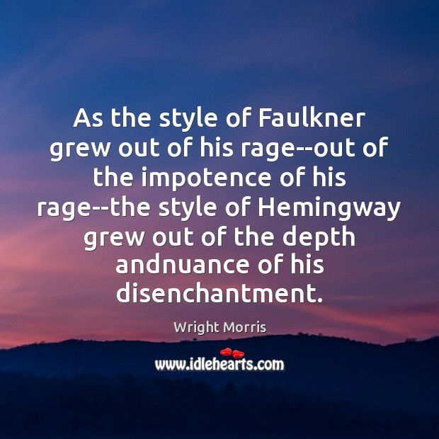 Wright Morris Picture Quote image saying: As the style of Faulkner grew out of his rage–out of the