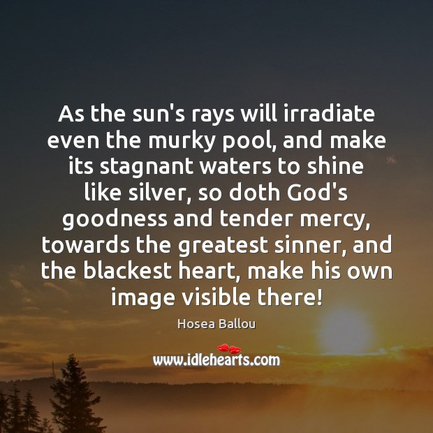 Hosea Ballou Picture Quote image saying: As the sun's rays will irradiate even the murky pool, and make