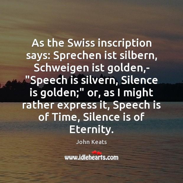 "As the Swiss inscription says: Sprechen ist silbern, Schweigen ist golden,- "" John Keats Picture Quote"
