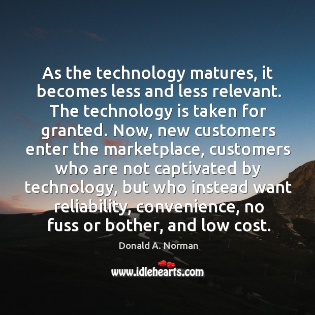 As the technology matures, it becomes less and less relevant. The technology Donald A. Norman Picture Quote