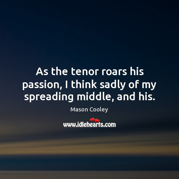 As the tenor roars his passion, I think sadly of my spreading middle, and his. Image