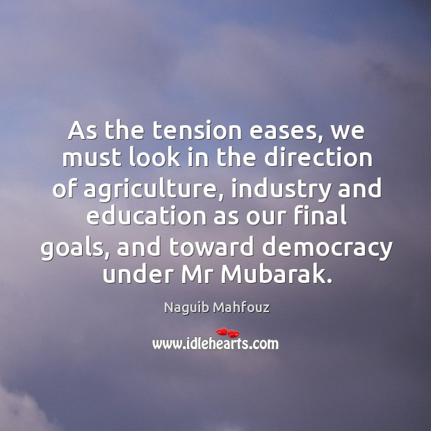 As the tension eases, we must look in the direction of agriculture, industry and education as our final goals Naguib Mahfouz Picture Quote