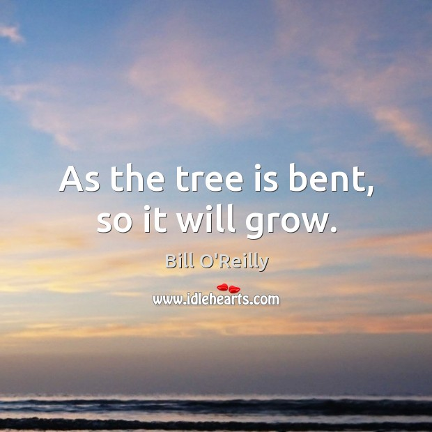 Image, As the tree is bent, so it will grow.