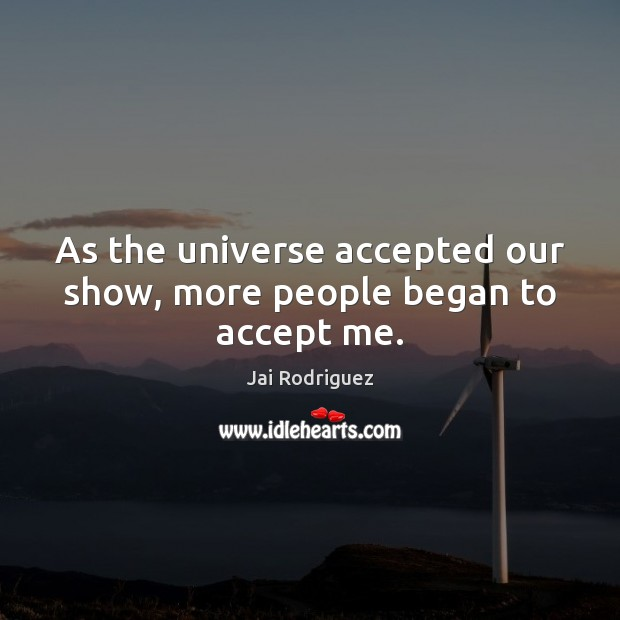 As the universe accepted our show, more people began to accept me. Accept Quotes Image