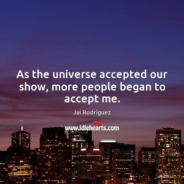 As the universe accepted our show, more people began to accept me. Image