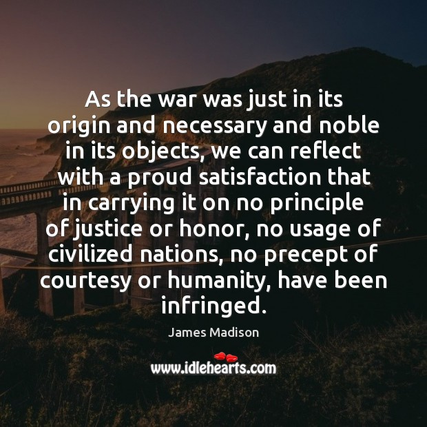 As the war was just in its origin and necessary and noble James Madison Picture Quote