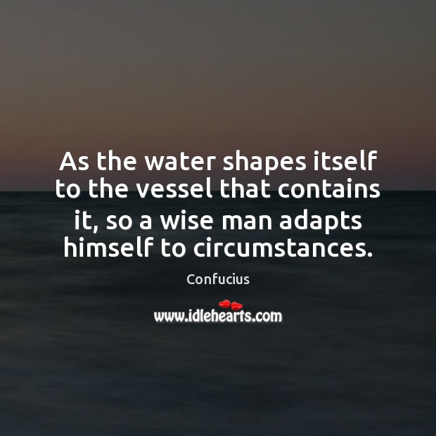 Image, As the water shapes itself to the vessel that contains it, so