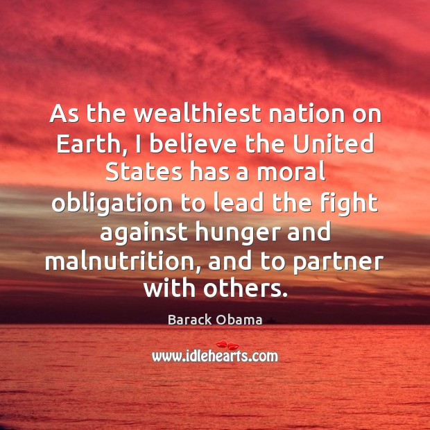As the wealthiest nation on Earth, I believe the United States has Barack Obama Picture Quote