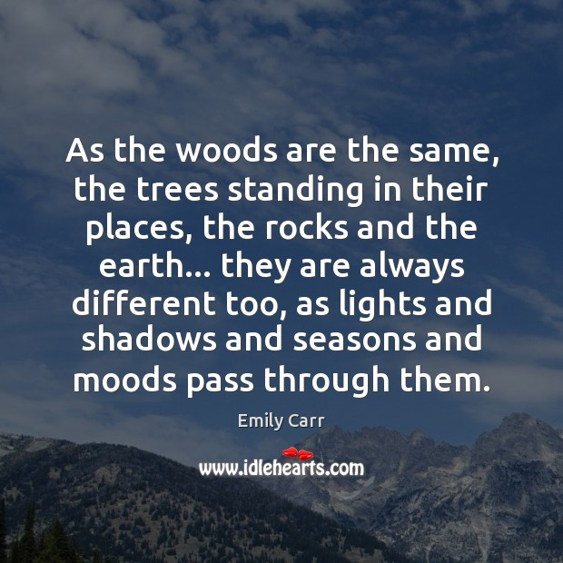 As the woods are the same, the trees standing in their places, Emily Carr Picture Quote