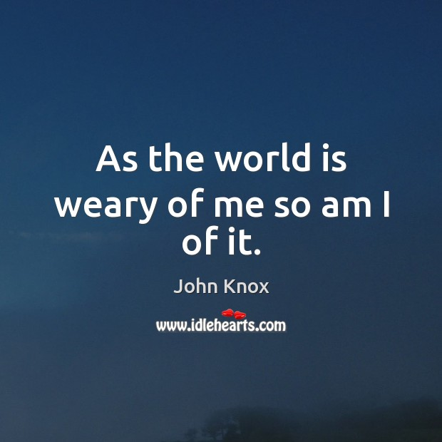 As the world is weary of me so am I of it. John Knox Picture Quote
