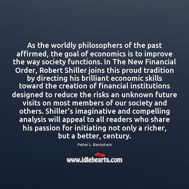 As the worldly philosophers of the past affirmed, the goal of economics Peter L. Bernstein Picture Quote