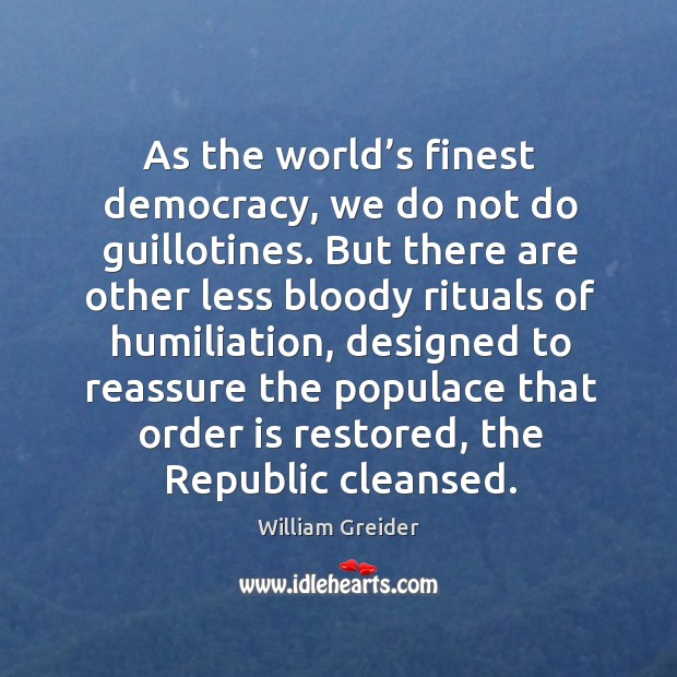 As the world's finest democracy, we do not do guillotines. William Greider Picture Quote