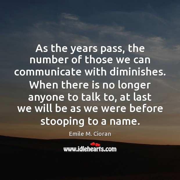 As the years pass, the number of those we can communicate with Emile M. Cioran Picture Quote