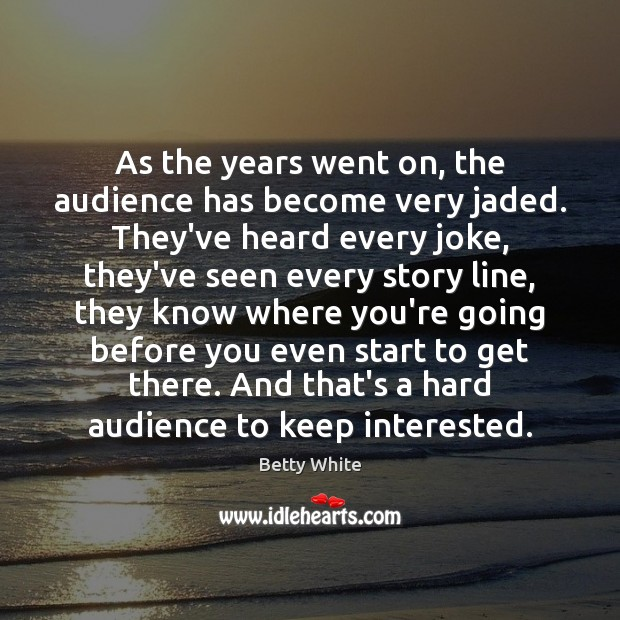 As the years went on, the audience has become very jaded. They've Image