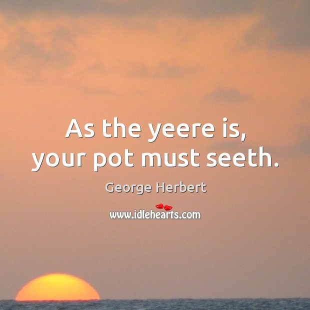 Image, As the yeere is, your pot must seeth.