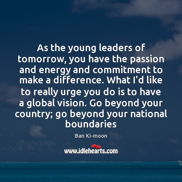 As the young leaders of tomorrow, you have the passion and energy Image