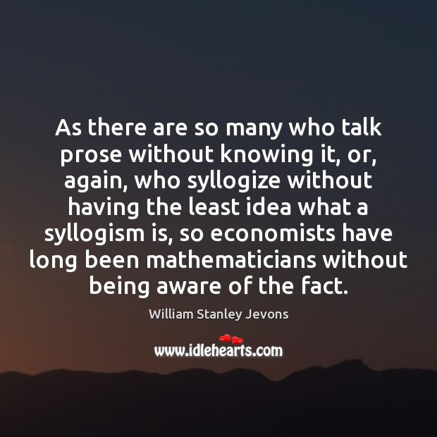 As there are so many who talk prose without knowing it, or, William Stanley Jevons Picture Quote
