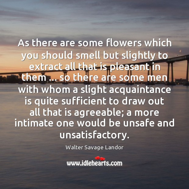 As there are some flowers which you should smell but slightly to Walter Savage Landor Picture Quote