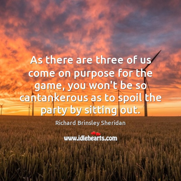 As there are three of us come on purpose for the game, Richard Brinsley Sheridan Picture Quote