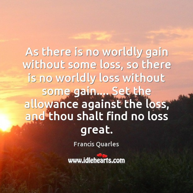 As there is no worldly gain without some loss, so there is Francis Quarles Picture Quote