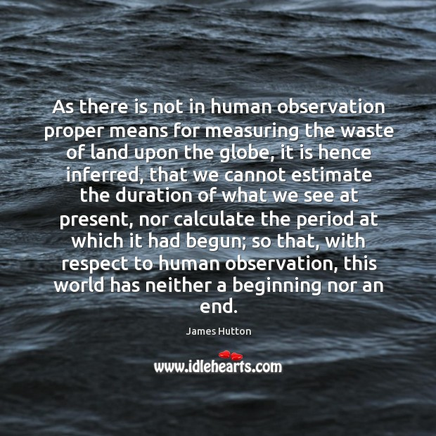 As there is not in human observation proper means for measuring the James Hutton Picture Quote