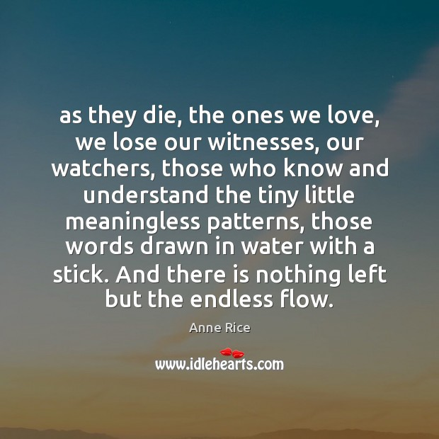 As they die, the ones we love, we lose our witnesses, our Anne Rice Picture Quote