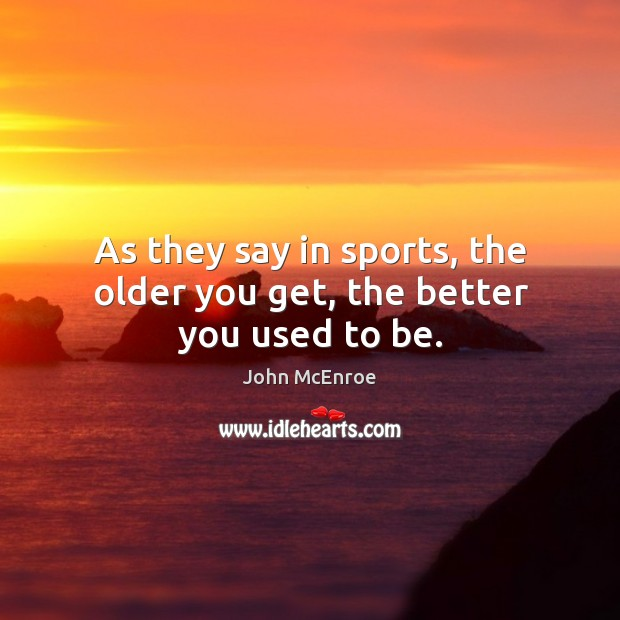 As they say in sports, the older you get, the better you used to be. John McEnroe Picture Quote