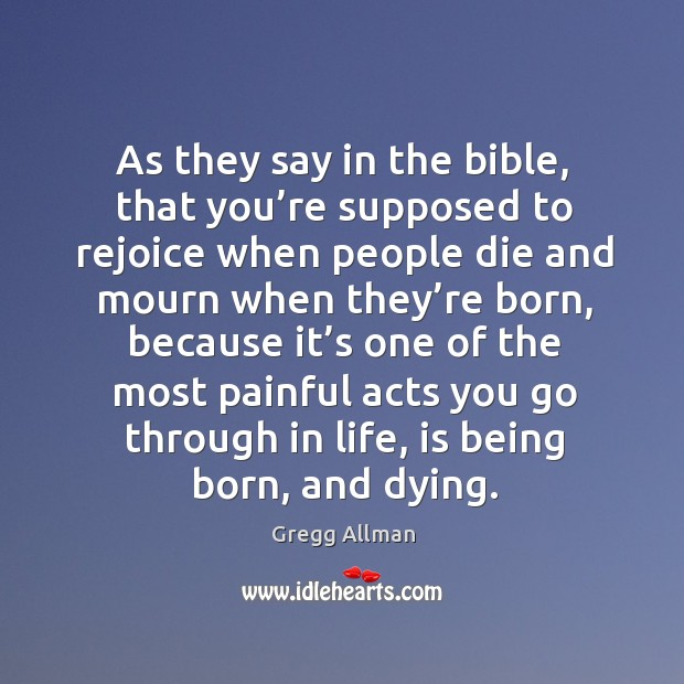 As they say in the bible, that you're supposed to rejoice when people die and mourn when they're born Image