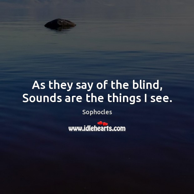 As they say of the blind, Sounds are the things I see. Sophocles Picture Quote