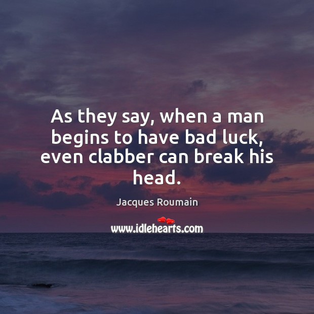 As they say, when a man begins to have bad luck, even clabber can break his head. Jacques Roumain Picture Quote
