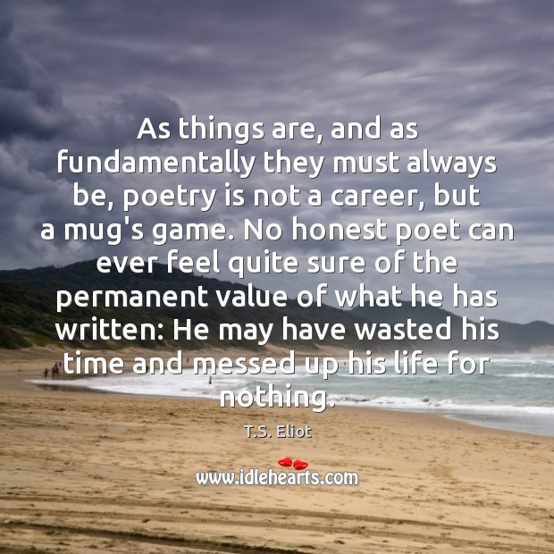As things are, and as fundamentally they must always be, poetry is T.S. Eliot Picture Quote