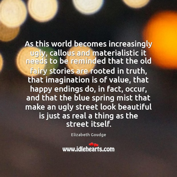 As this world becomes increasingly ugly, callous and materialistic it needs to Elizabeth Goudge Picture Quote